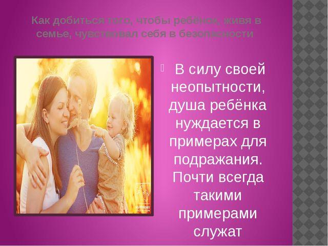Как добиться того, чтобы ребёнок, живя в семье, чувствовал себя в безопасност...