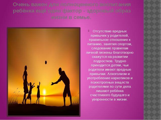 Очень важен для полноценного воспитания ребёнка ещё один фактор - здоровый об...