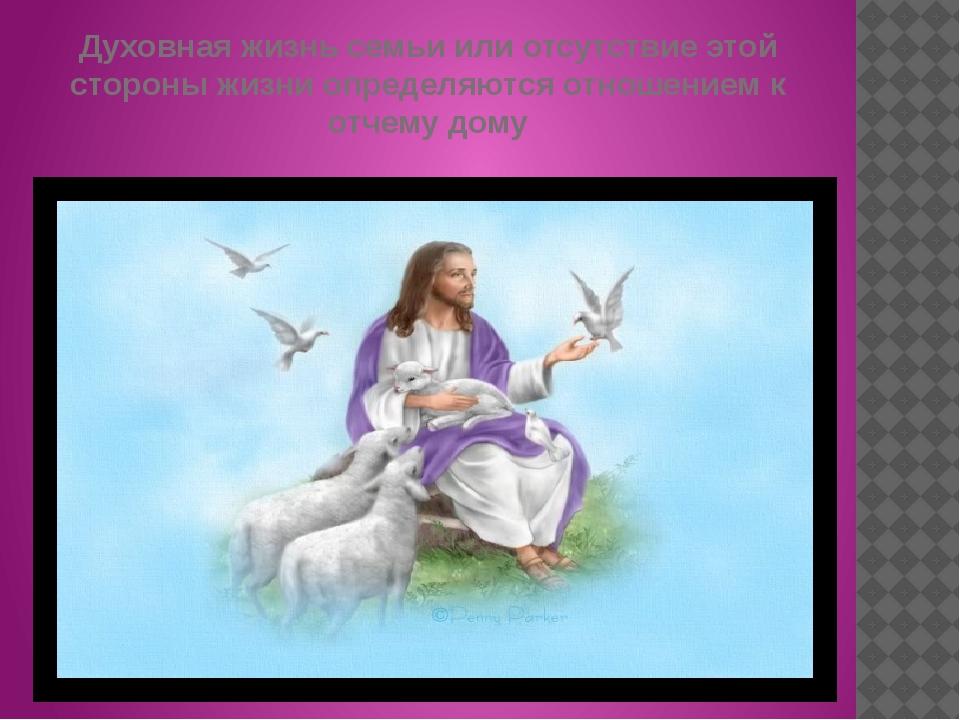 Духовная жизнь семьи или отсутствие этой стороны жизни определяются отношение...