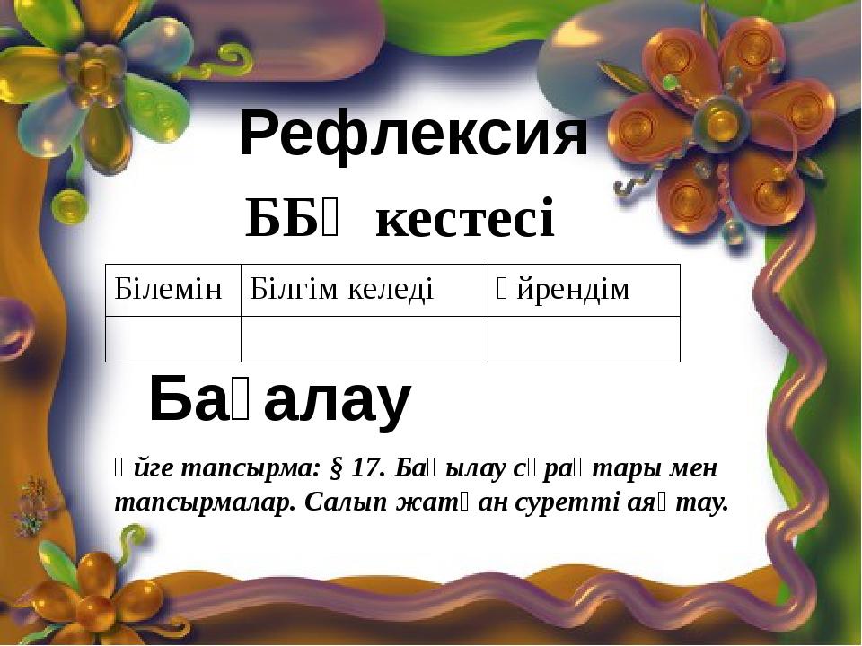 Рефлексия ББҮ кестесі Үйге тапсырма: § 17. Бақылау сұрақтары мен тапсырмалар....