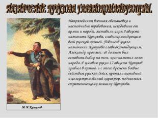 М.И.Кутузов. Напряжённая военная обстановка и настойчивые требования, исходи