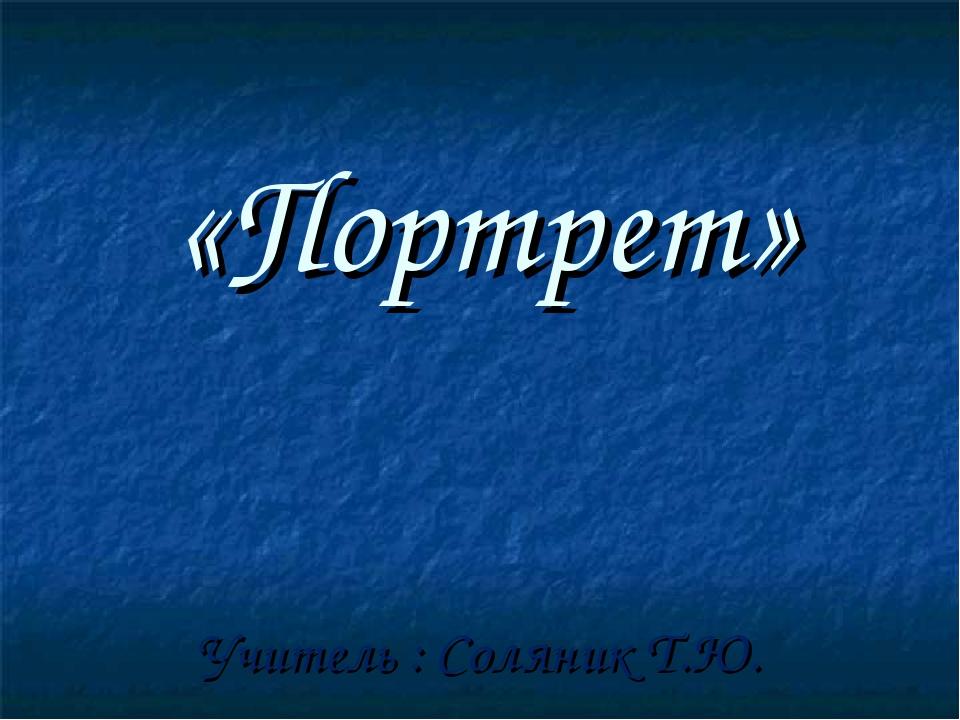 «Портрет» Учитель : Соляник Т.Ю.