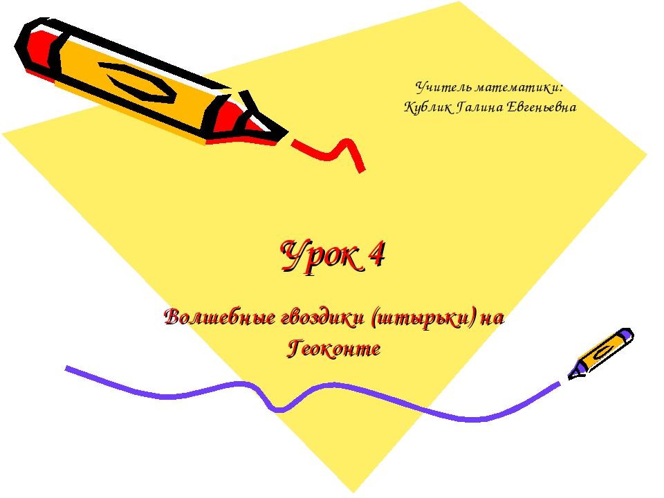 Урок 4 Волшебные гвоздики (штырьки) на Геоконте Учитель математики: Кублик Га...