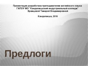 """Предлоги Презентацияразработана преподавателем английского языка ГАПОУ МО"""""""