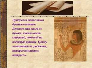 Придумали такие книги древние египтяне. Делалась эта книга из бумаги, только