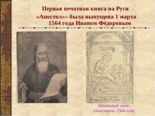 Первая печатная книга на Руси «Апостол»– была выпущена 1 марта 1564 года Ива