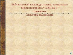 Библиотечный урок подготовила заведующая библиотекой МОУ СОШ № 5 Новиченко Ан
