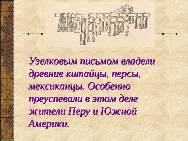Узелковым письмом владели древние китайцы, персы, мексиканцы. Особенно преусп...