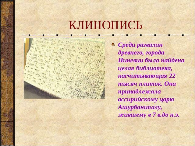 КЛИНОПИСЬ Среди развалин древнего, города Ниневии была найдена целая библиоте...