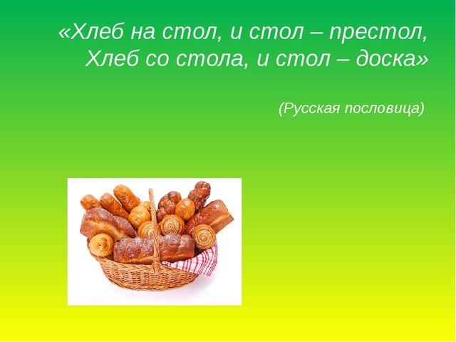 «Хлеб на стол, и стол – престол, Хлеб со стола,и стол–доска» (Русская посл...