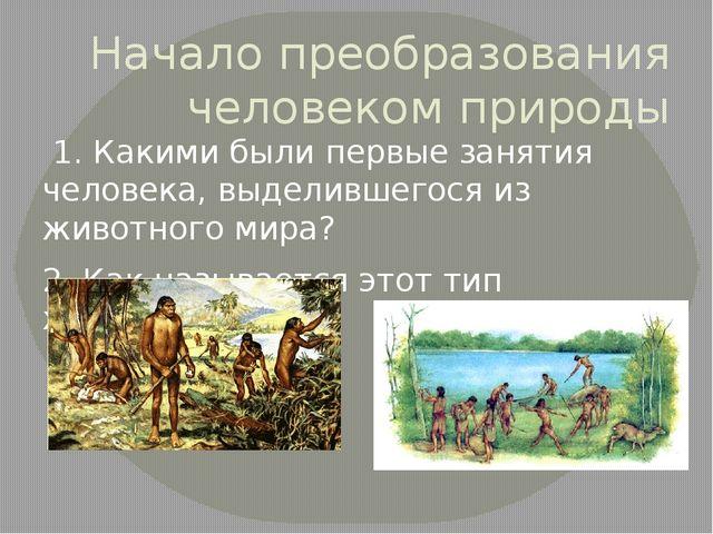 Начало преобразования человеком природы 1. Какими были первые занятия человек...