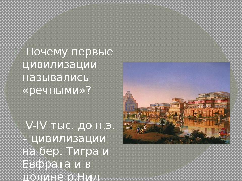 Почему первые цивилизации назывались «речными»? V-IV тыс. до н.э. – цивилиза...