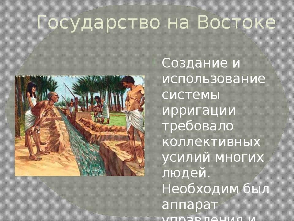 Государство на Востоке Создание и использование системы ирригации требовало к...
