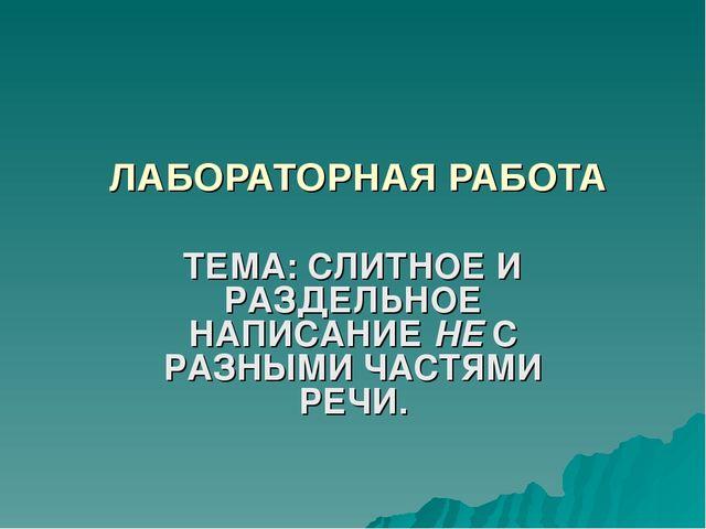 ЛАБОРАТОРНАЯ РАБОТА ТЕМА: СЛИТНОЕ И РАЗДЕЛЬНОЕ НАПИСАНИЕ НЕ С РАЗНЫМИ ЧАСТЯМИ...