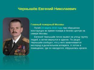 Чернышёв Евгений Николаевич Главный пожарный Москвы Погиб20 марта2010 года