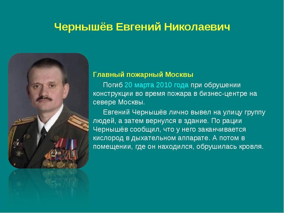Чернышёв Евгений Николаевич Главный пожарный Москвы Погиб20 марта2010 года...