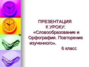 ПРЕЗЕНТАЦИЯ К УРОКУ: «Словообразование и Орфография. Повторение изученного».