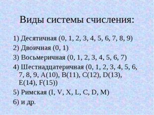 Виды системы счисления: 1) Десятичная (0, 1, 2, 3, 4, 5, 6, 7, 8, 9) 2) Двоич