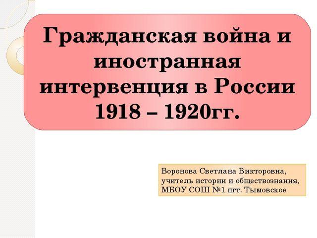 Гражданская война и иностранная интервенция в России 1918 – 1920гг. Воронова...