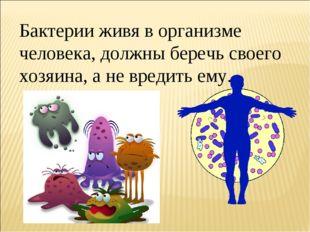 Бактерии живя в организме человека, должны беречь своего хозяина, а не вредит
