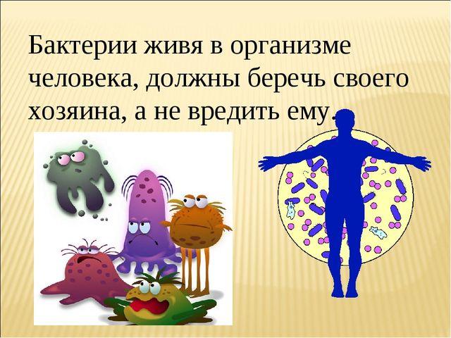 Бактерии живя в организме человека, должны беречь своего хозяина, а не вредит...