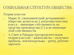 Теории классов: Маркс К. (экономический детерминизм) – общество делится на 2