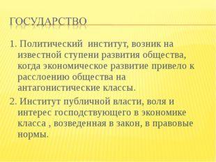 1. Политический институт, возник на известной ступени развития общества, когд