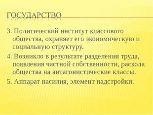 3. Политический институт классового общества, охраняет его экономическую и со