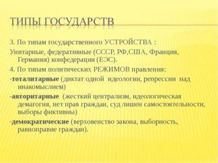 3. По типам государственного УСТРОЙСТВА : Унитарные, федеративные (СССР, РФ,С