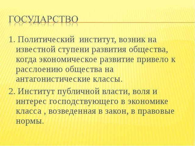 1. Политический институт, возник на известной ступени развития общества, когд...
