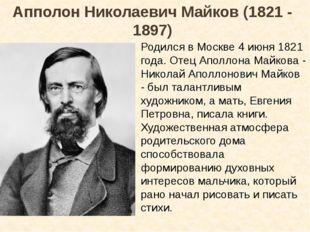Апполон Николаевич Майков (1821 - 1897) Родился в Москве 4 июня 1821 года. От