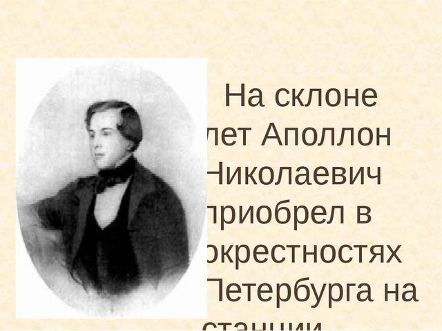 На склоне лет Аполлон Николаевич приобрел в окрестностях Петербурга на станц...