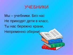 УЧЕБНИКИ Мы – учебники. Без нас Не приходят дети в класс. Ты нас бережно хра