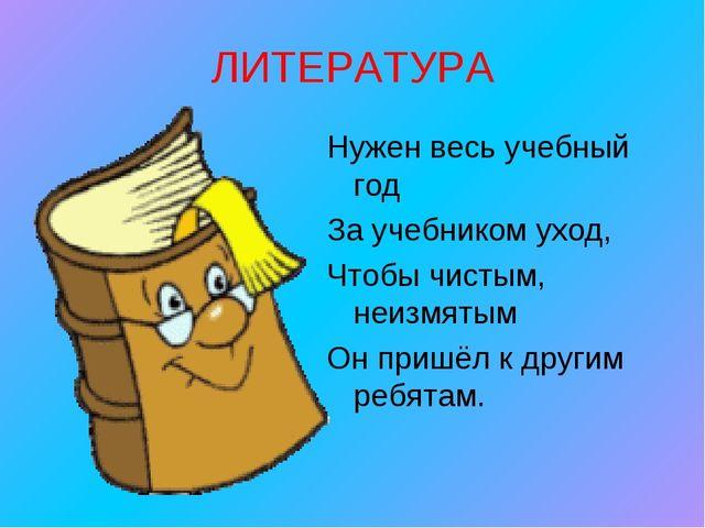 ЛИТЕРАТУРА Нужен весь учебный год За учебником уход, Чтобы чистым, неизмятым...