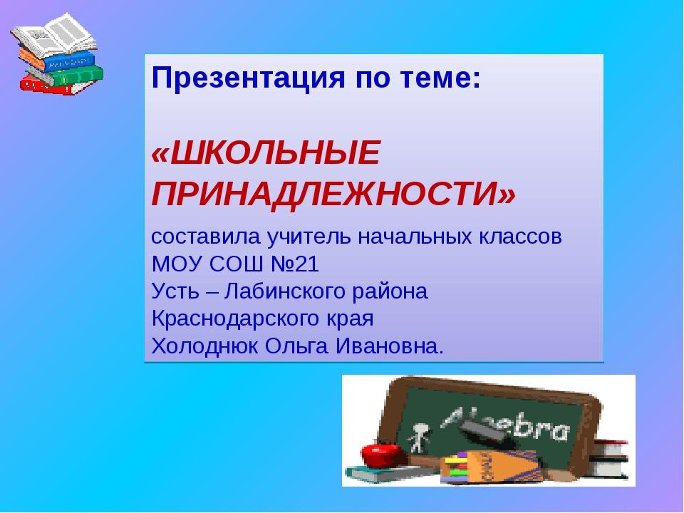 Презентация по теме: «ШКОЛЬНЫЕ ПРИНАДЛЕЖНОСТИ» составила учитель начальных кл...