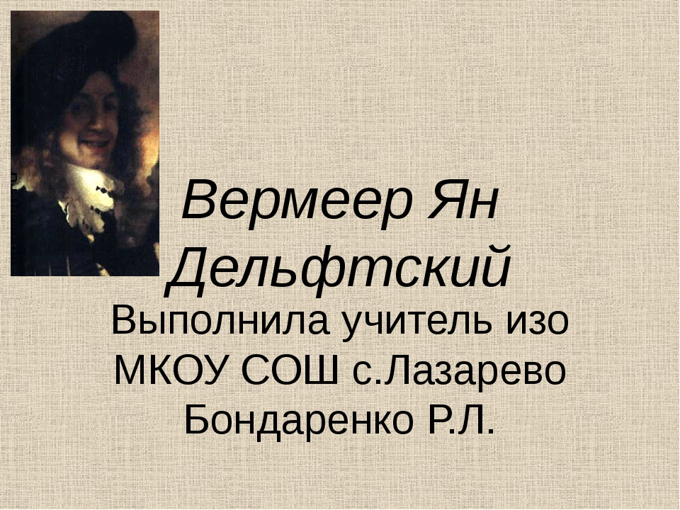 Вермеер Ян Дельфтский Выполнила учитель изо МКОУ СОШ с.Лазарево Бондаренко Р.Л.
