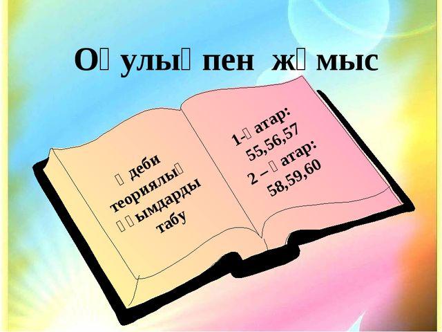 Оқулықпен жұмыс Әдеби теориялық ұғымдарды табу 1-қатар: 55,56,57 2 – қатар: 5...