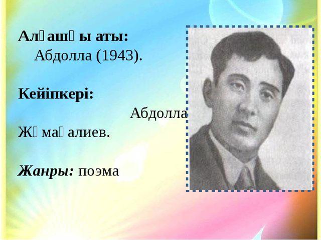 Алғашқы аты: Абдолла (1943). Кейіпкері: Абдолла Жұмағалиев. Жанры: поэма