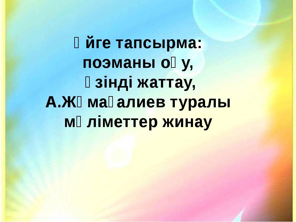 Үйге тапсырма: поэманы оқу, үзінді жаттау, А.Жұмағалиев туралы мәліметтер жинау
