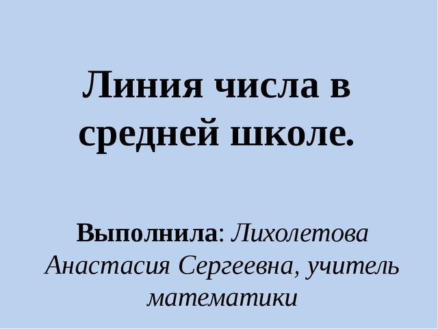 Линия числа в средней школе. Выполнила: Лихолетова Анастасия Сергеевна, учите...