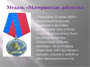 Медаль «Материнская доблесть» Учреждена 10 июня 2004 г. Награждаются матери,
