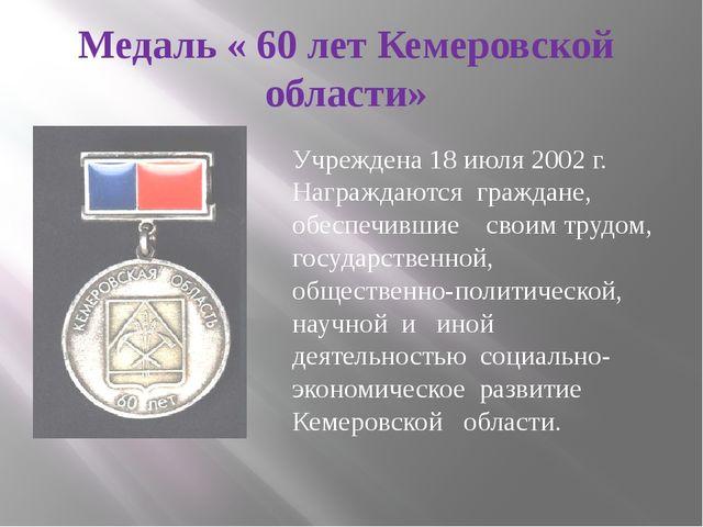 Медаль « 60 лет Кемеровской области» Учреждена 18 июля 2002 г. Награждаются г...
