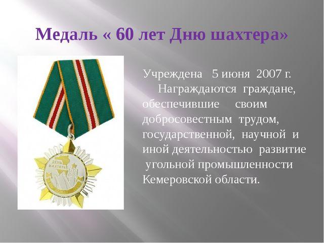 Медаль « 60 лет Дню шахтера» Учреждена 5 июня 2007 г. Награждаются граждане,...