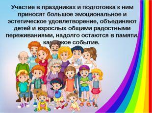 Участие в праздниках и подготовка к ним приносят большое эмоциональное и эсте