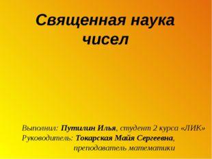 Священная наука чисел Выполнил: Путилин Илья, студент 2 курса «ЛИК» Руководи