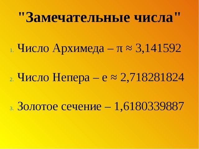 """""""Замечательные числа"""" Число Архимеда – π ≈ 3,141592 Число Непера – e ≈ 2,7182..."""