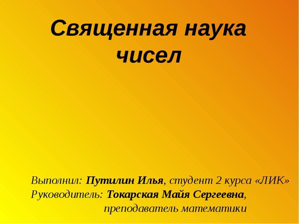 Священная наука чисел Выполнил: Путилин Илья, студент 2 курса «ЛИК» Руководи...