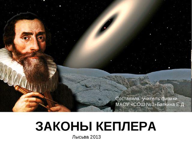 ЗАКОНЫ КЕПЛЕРА Составила учитель физики МАОУ «СОШ №3»Багнина Е.Д. Лысьва 2013