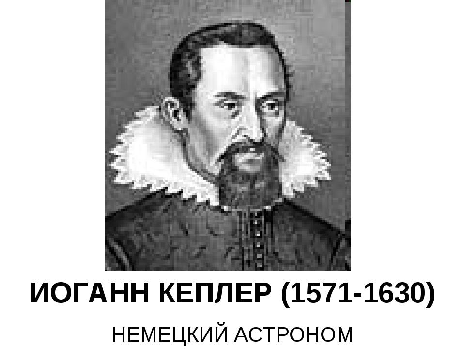 ИОГАНН КЕПЛЕР (1571-1630) НЕМЕЦКИЙ АСТРОНОМ