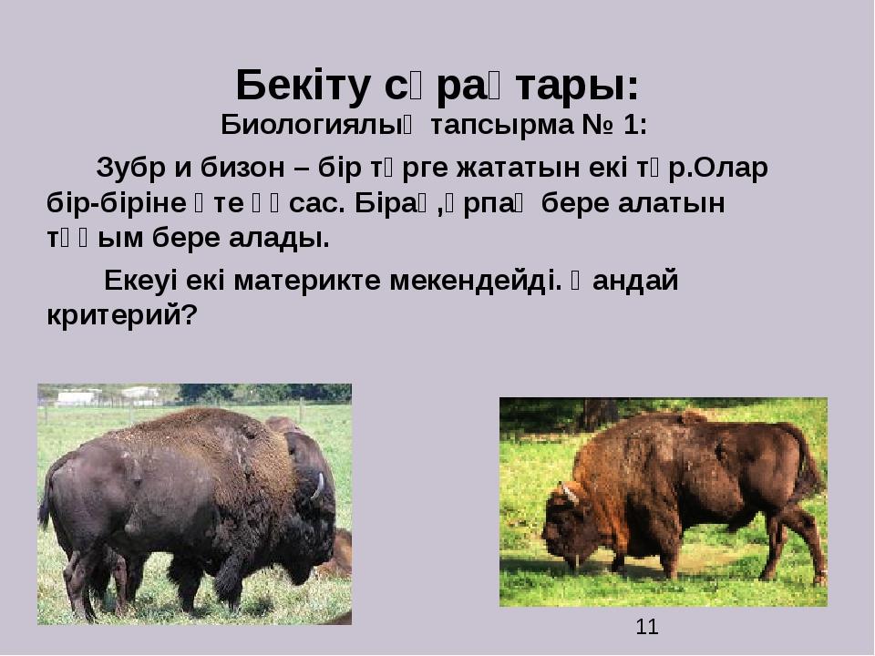 Бекіту сұрақтары: Биологиялық тапсырма № 1: Зубр и бизон – бір түрге жататын...